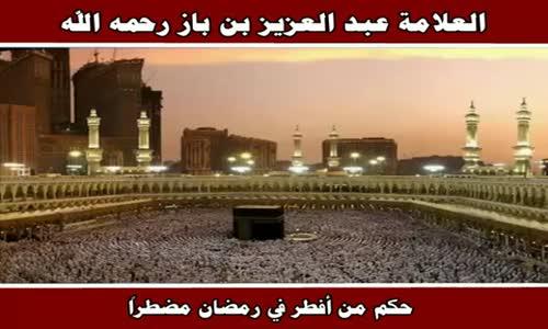 حكم من أفطر في رمضان مضطراً - الشيخ عبد العزيز بن باز 