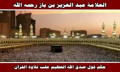 حكم قول صدق الله العظيم عقب تلاوة القرآن - الشيخ عبد العزيز بن باز 
