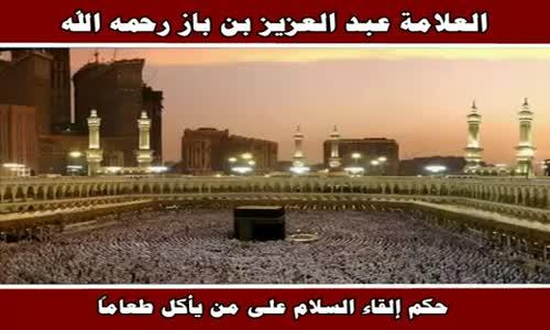 حكم إلقاء السلام على من يأكل طعاماً - الشيخ عبد العزيز بن باز 