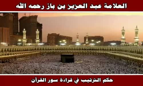 حكم الترتيب في قراءة سور القرآن - الشيخ عبد العزيز بن باز 