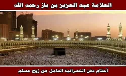 أحكام دفن النصرانية الحامل من زوج مسلم - الشيخ عبد العزيز بن باز 