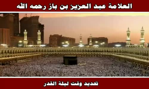 تحديد وقت ليلة القدر - الشيخ عبد العزيز بن باز 