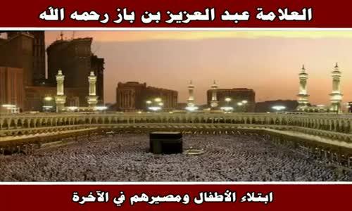 ابتلاء الأطفال ومصيرهم في الآخرة - الشيخ عبد العزيز بن باز 
