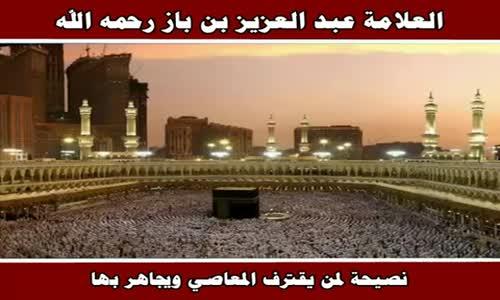نصيحة لمن يقترف المعاصي ويجاهر بها - الشيخ عبد العزيز بن باز 