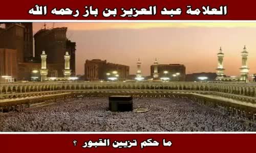 حكم تزيين القبور - الشيخ عبد العزيز بن باز 
