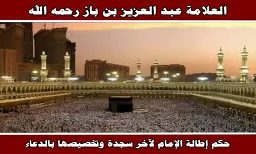 حكم إطالة الإمام لآخر سجدة وتخصيصها بالدعاء - الشيخ عبد العزيز بن باز 