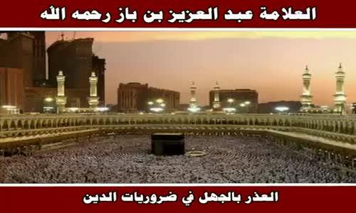 العذر بالجهل في ضروريات الدين - الشيخ عبد العزيز بن باز 