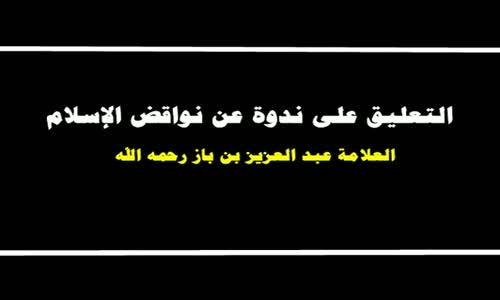 التعليق على ندوة عن نواقض الإسلام - الشيخ عبد العزيز بن باز 