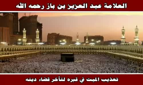 تعذيب الميت في قبره لتأخر قضاء دينه - الشيخ عبد العزيز بن باز 