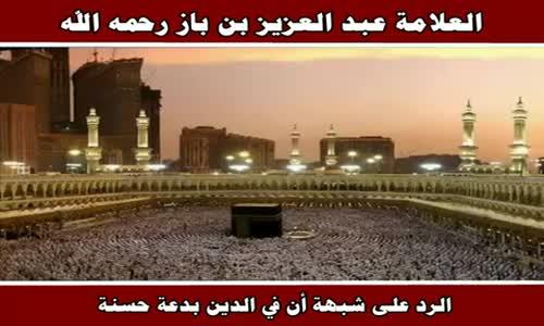 الرد على شبهة أن في الدين بدعة حسنة - الشيخ عبد العزيز بن باز 