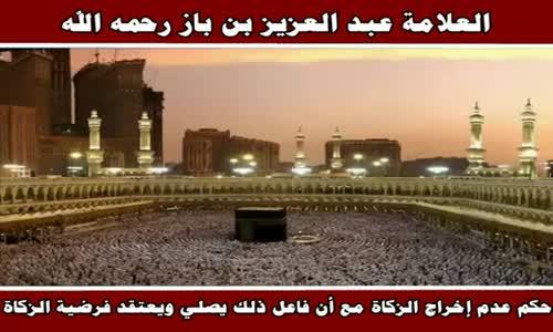 حكم عدم إخراج الزكاة مع أن فاعل ذلك يصلي  - الشيخ عبد العزيز بن باز 