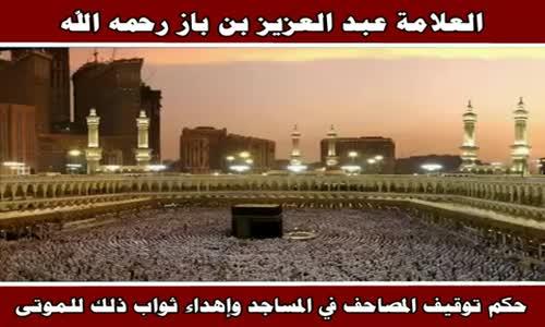حكم توقيف المصاحف في المساجد وإهداء ثواب ذلك للموتى - الشيخ عبد العزيز بن باز 