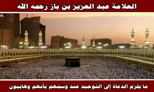 ما يلزم الدعاة إلى التوحيد عند وسمهم بأنهم وهابيون - الشيخ عبد العزيز بن باز 