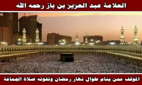 الموقف ممن ينام طوال نهار رمضان وتفوته صلاة الجماعة - الشيخ عبد العزيز بن باز 