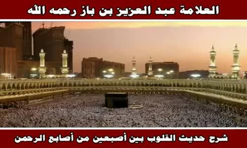 شرح حديث القلوب بين أصبعين من أصابع الرحمن - الشيخ عبد العزيز بن باز 
