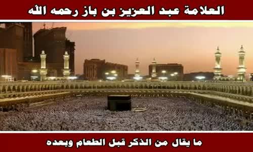 ما يقال من الذكر قبل الطعام وبعده - الشيخ عبد العزيز بن باز 