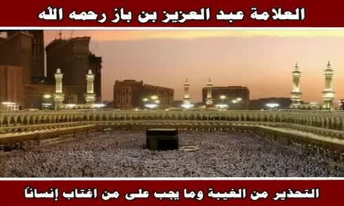 التحذير من الغيبة وما يجب على من اغتاب إنساناً - الشيخ عبد العزيز بن باز 