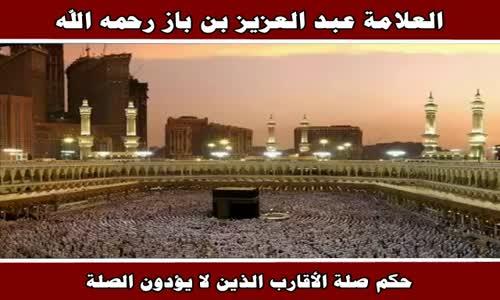 حكم صلة الأقارب الذين لا يؤدون الصلة - الشيخ عبد العزيز بن باز 