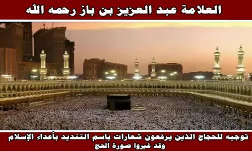توجيه للحجاج الذين يرفعون شعارات باسم التنديد بأعداء الإسلام  - الشيخ عبد العزيز بن باز 