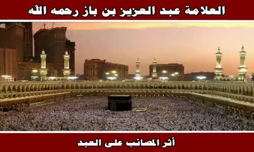 أثر المصائب على العبد - الشيخ عبد العزيز بن باز 