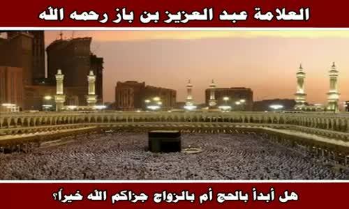 هل أبدأ بالحج أم بالزواج جزاكم الله خيراً ؟ - الشيخ عبد العزيز بن باز 