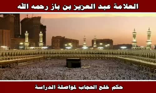 حكم خلع الحجاب لمواصلة الدراسة - الشيخ عبد العزيز بن باز 