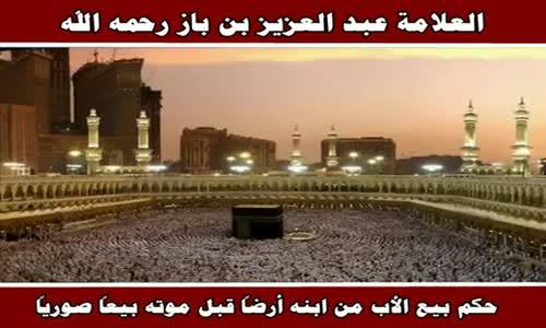 حكم بيع الأب من ابنه أرضاً قبل موته بيعاً صورياً - الشيخ عبد العزيز بن باز 