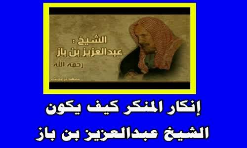 إنكار المنكر كيف يكون -الشيخ عبدالعزيز بن باز