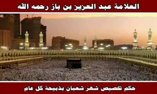 حكم تخصيص شهر شعبان بذبيحة كل عام - الشيخ عبد العزيز بن باز 