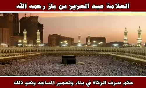 حكم صرف الزكاة في بناء وتعمير المساجد ونحو ذلك - الشيخ عبد العزيز بن باز 