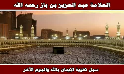 سبل تقوية الإيمان بالله واليوم الآخر - الشيخ عبد العزيز بن باز 