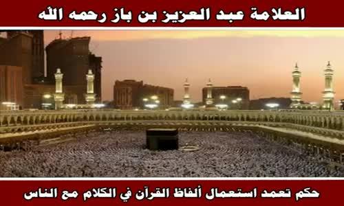 حكم تعمد استعمال ألفاظ القرآن في الكلام مع الناس - الشيخ عبد العزيز بن باز 