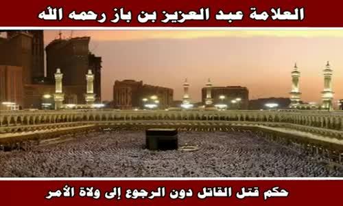 حكم قتل القاتل دون الرجوع إلى ولاة الأمر - الشيخ عبد العزيز بن باز 