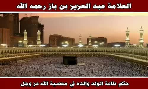 حكم طاعة الولد والده في معصية الله عز وجل - الشيخ عبد العزيز بن باز 