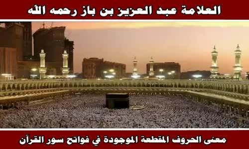 معنى الحروف المقطعة الموجودة في فواتح سور القرآن - الشيخ عبد العزيز بن باز 