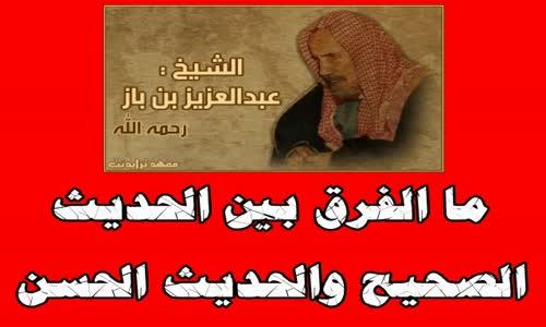 ما الفرق بين الحديث الصحيح والحديث الحسن  الشيخ عبد العزيز بن باز