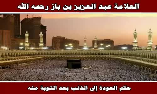 حكم العودة إلى الذنب بعد التوبة منه - الشيخ عبد العزيز بن باز 