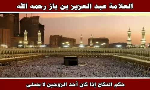 حكم النكاح إذا كان أحد الزوجين لا يصلي - الشيخ عبد العزيز بن باز 