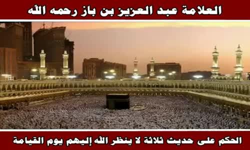 الحكم على حديث ثلاثة لا ينظر الله إليهم يوم القيامة - الشيخ عبد العزيز بن باز 