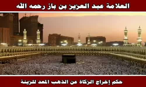 حكم إخراج الزكاة عن الذهب المعد للزينة - الشيخ عبد العزيز بن باز 