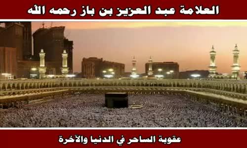 عقوبة الساحر في الدنيا والآخرة - الشيخ عبد العزيز بن باز 