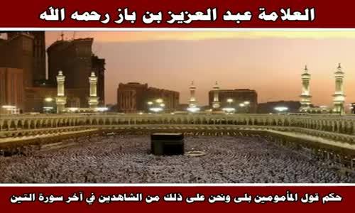 حكم قول المأمومين بلى ونحن على ذلك من الشاهدين في آخر سورة التين - الشيخ عبد العزيز بن باز