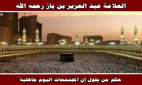 حكم من يقول إن المجتمعات اليوم جاهلية - الشيخ عبد العزيز بن باز