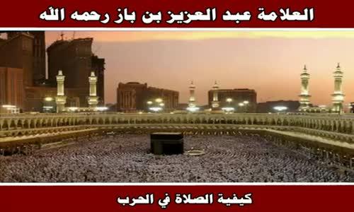 كيفية الصلاة في الحرب - الشيخ عبد العزيز بن باز 