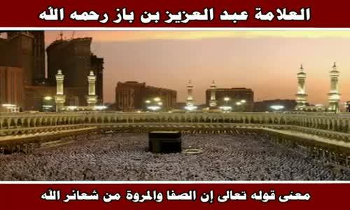 معنى قوله تعالى إن الصفا والمروة من شعائر الله - الشيخ عبد العزيز بن باز 