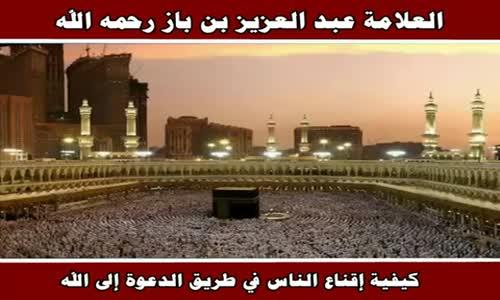 كيفية إقناع الناس في طريق الدعوة إلى الله - الشيخ عبد العزيز بن باز 