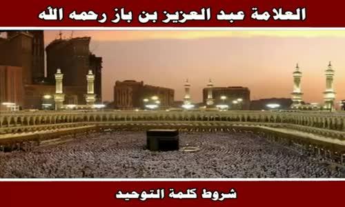 شروط كلمة التوحيد - الشيخ عبد العزيز بن باز 
