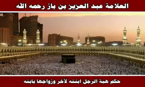 حكم هبة الرجل ابنته لآخر وزواجها بابنه - الشيخ عبد العزيز بن باز 