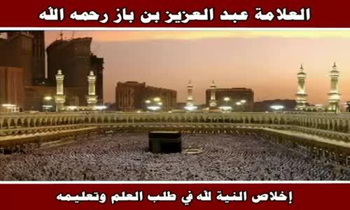 إخلاص النية لله في طلب العلم وتعليمه - الشيخ عبد العزيز بن باز 