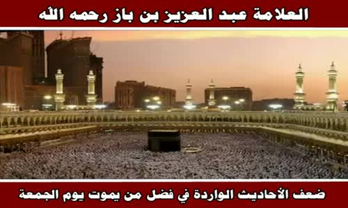 ضعف الأحاديث الواردة في فضل من يموت يوم الجمعة - الشيخ عبد العزيز بن باز 